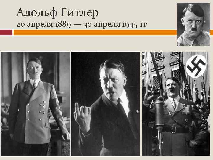 Адольф Гитлер 20 апреля 1889 — 30 апреля 1945 гг