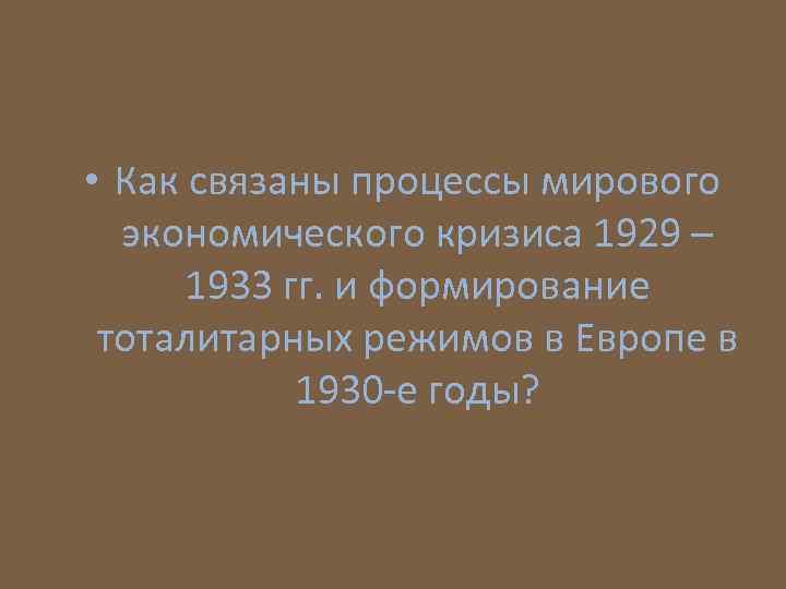 • Как связаны процессы мирового экономического кризиса 1929 – 1933 гг. и формирование