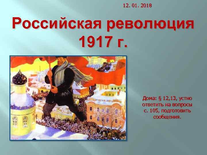 12. 01. 2018 Российская революция 1917 г. Дома: § 12, 13, устно ответить на