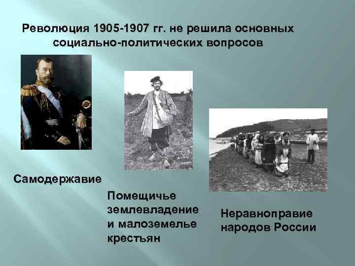 Революция 1905 -1907 гг. не решила основных социально-политических вопросов Самодержавие Помещичье землевладение и малоземелье
