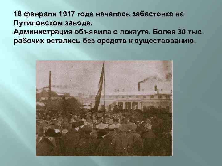 18 февраля 1917 года началась забастовка на Путиловском заводе. Администрация объявила о локауте. Более
