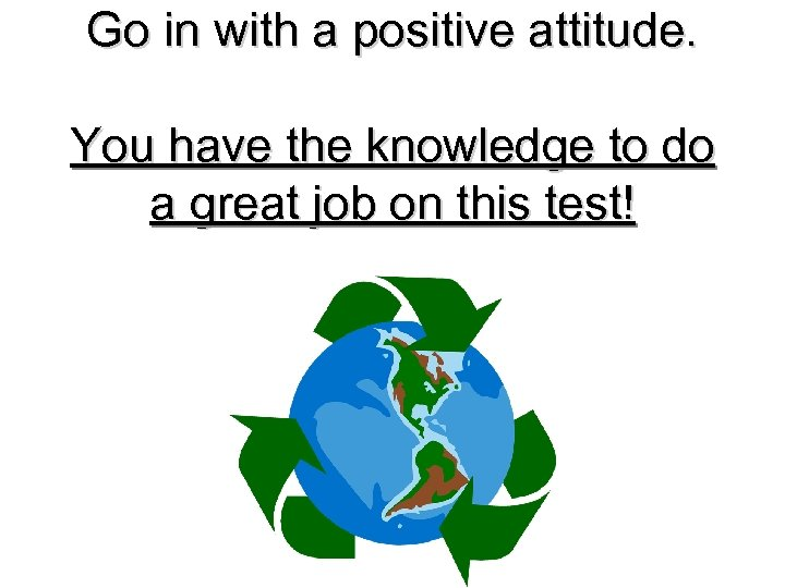 Go in with a positive attitude. You have the knowledge to do a great