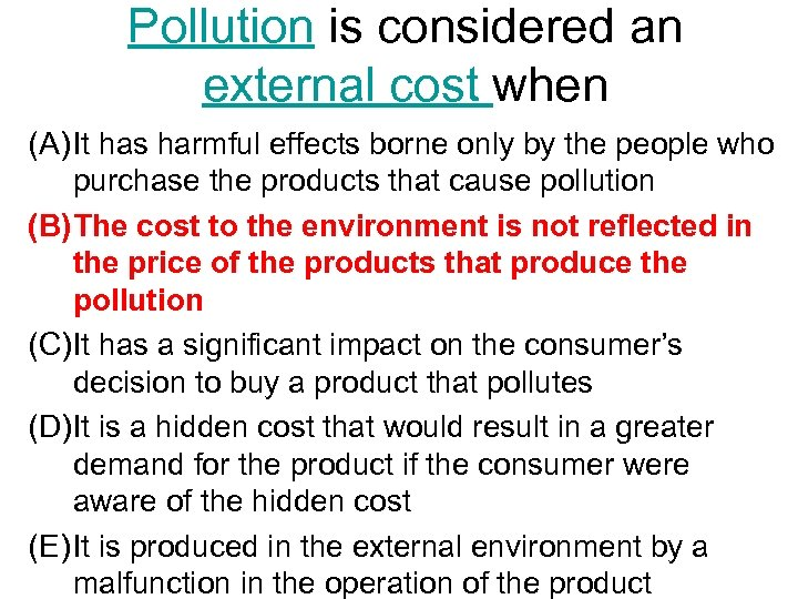 Pollution is considered an external cost when (A) It has harmful effects borne only