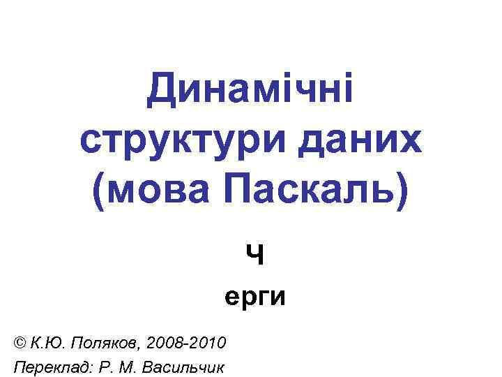 Динамічні структури даних (мова Паскаль) Ч ерги © К. Ю. Поляков, 2008 -2010 Переклад: