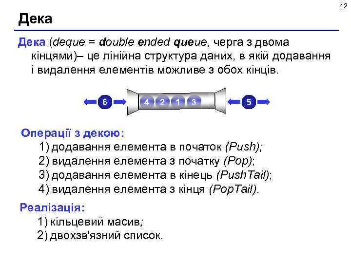 12 Дека (deque = double ended queue, черга з двома кінцями)– це лінійна структура