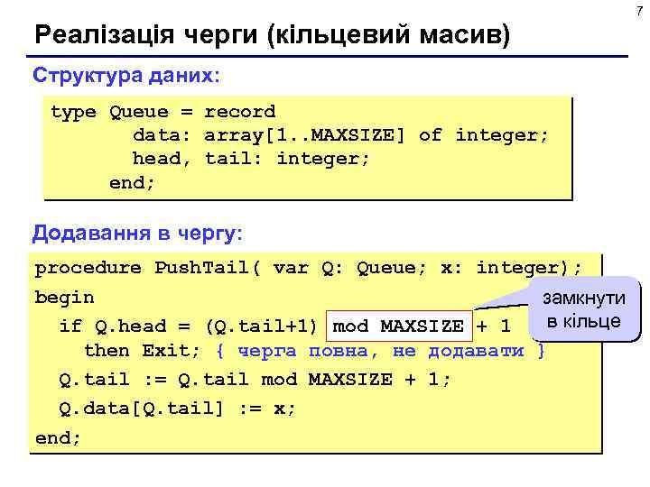 7 Реалізація черги (кільцевий масив) Структура даних: type Queue = record data: array[1. .