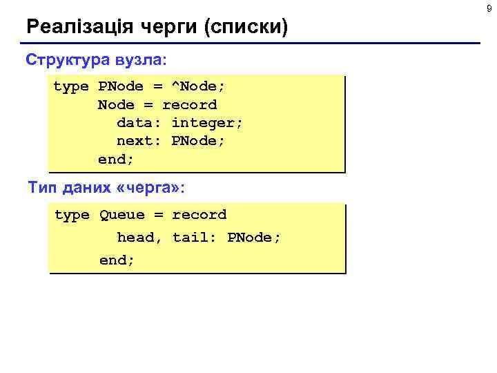 9 Реалізація черги (списки) Структура вузла: type PNode = ^Node; Node = record data: