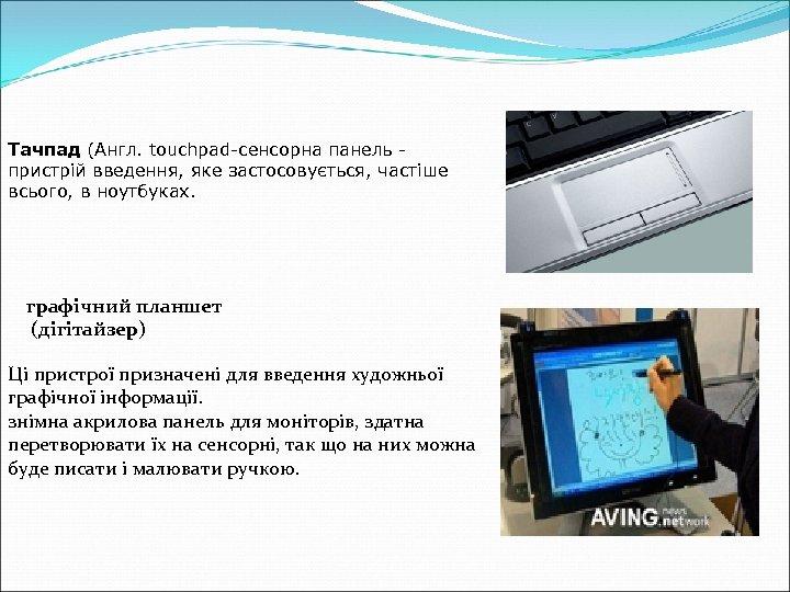Тачпад (Англ. touchpad-сенсорна панель пристрій введення, яке застосовується, частіше всього, в ноутбуках. графічний планшет