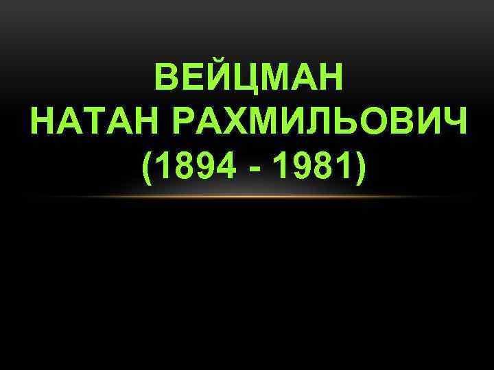 ВЕЙЦМАН НАТАН РАХМИЛЬОВИЧ (1894 - 1981)