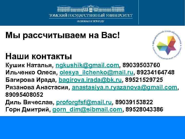 Мы рассчитываем на Вас! Наши контакты Кушик Наталья, ngkushik@gmail. com, 89039503760 Ильченко Олеся, olesya_ilchenko@mail.