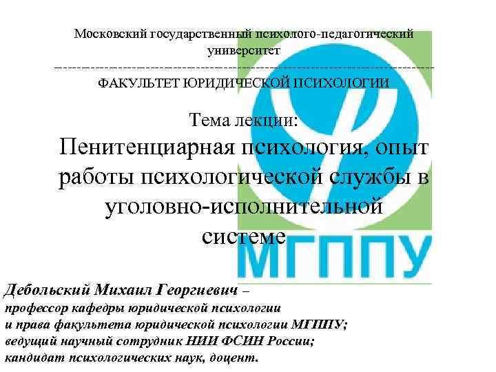 Московский государственный психолого-педагогический университет -----------------------------------------ФАКУЛЬТЕТ ЮРИДИЧЕСКОЙ ПСИХОЛОГИИ Тема лекции: Пенитенциарная психология, опыт работы психологической