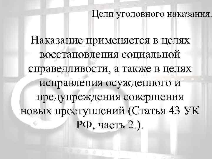 Цели уголовного наказания. Наказание применяется в целях восстановления социальной справедливости, а также в целях