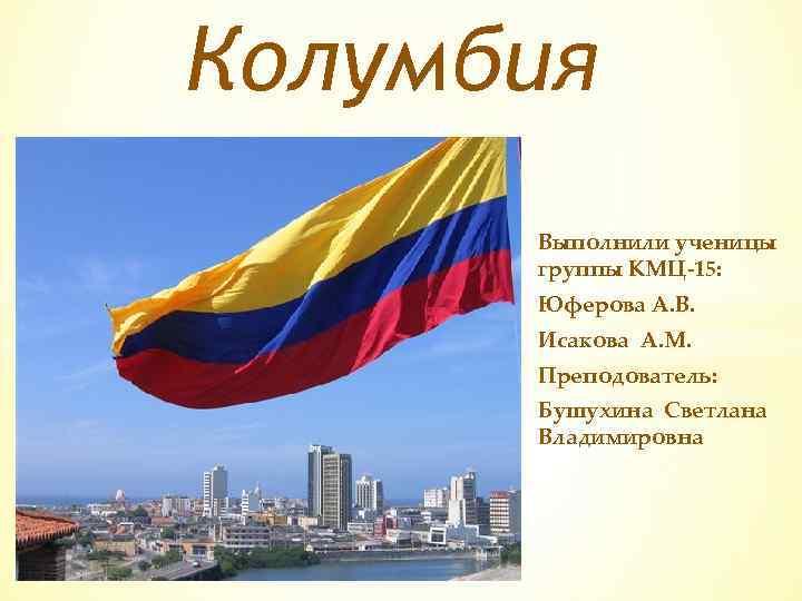 Колумбия Выполнили ученицы группы КМЦ-15: Юферова А. В. Исакова А. М. Преподователь: Бушухина Светлана
