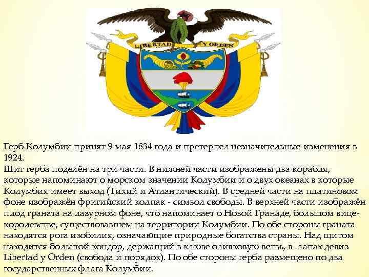 Герб Колумбии принят 9 мая 1834 года и претерпел незначительные изменения в 1924. Щит