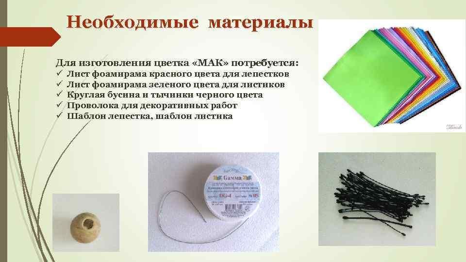 Необходимые материалы Для изготовления цветка «МАК» потребуется: ü ü ü Лист фоамирама красного цвета