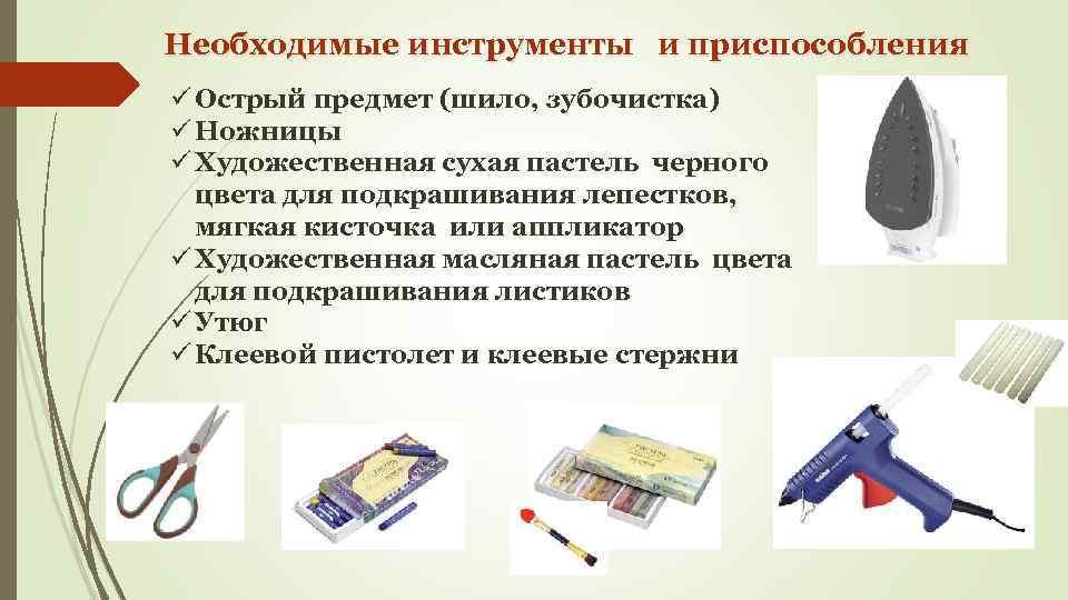 Необходимые инструменты и приспособления ü Острый предмет (шило, зубочистка) ü Ножницы ü Художественная сухая