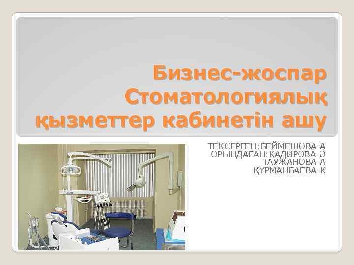 Бизнес-жоспар Стоматологиялық қызметтер кабинетін ашу ТЕКСЕРГЕН: БЕЙМЕШОВА А ОРЫНДАҒАН: КАДИРОВА Ә ТАУЖАНОВА А ҚҰРМАНБАЕВА