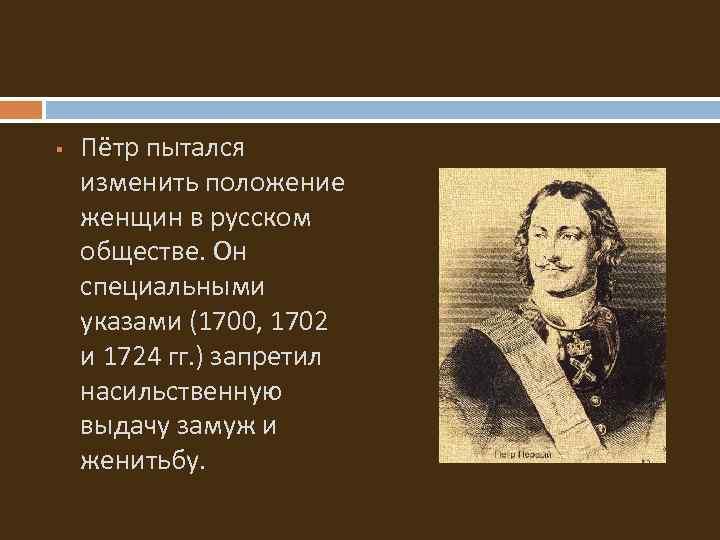 § Пётр пытался изменить положение женщин в русском обществе. Он специальными указами (1700, 1702