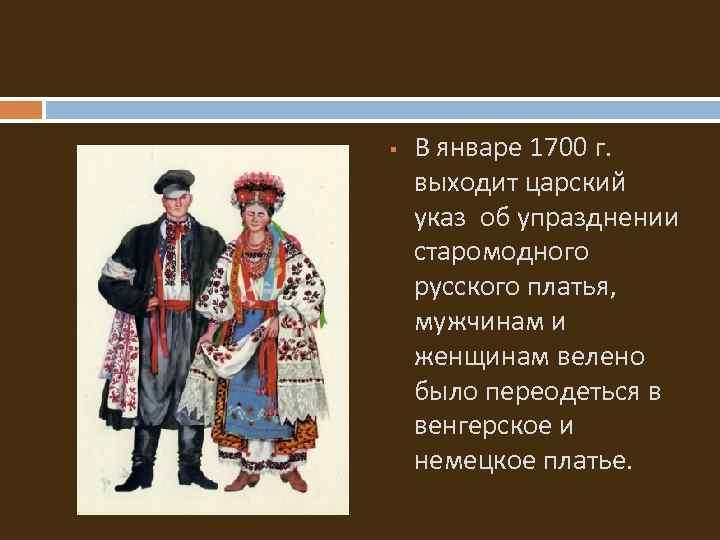 § В январе 1700 г. выходит царский указ об упразднении старомодного русского платья,
