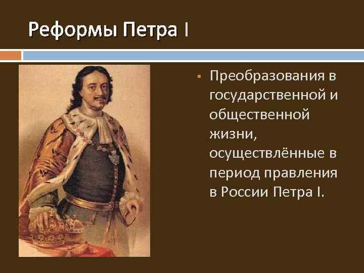 Реформы Петра I Реформы Петра § Преобразования в государственной и общественной жизни, осуществлённые в