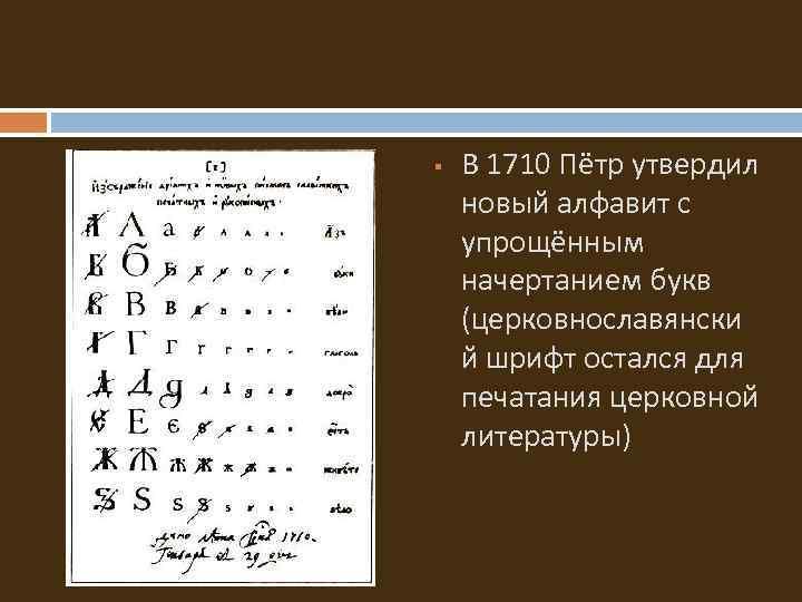 § В 1710 Пётр утвердил новый алфавит с упрощённым начертанием букв (церковнославянски й