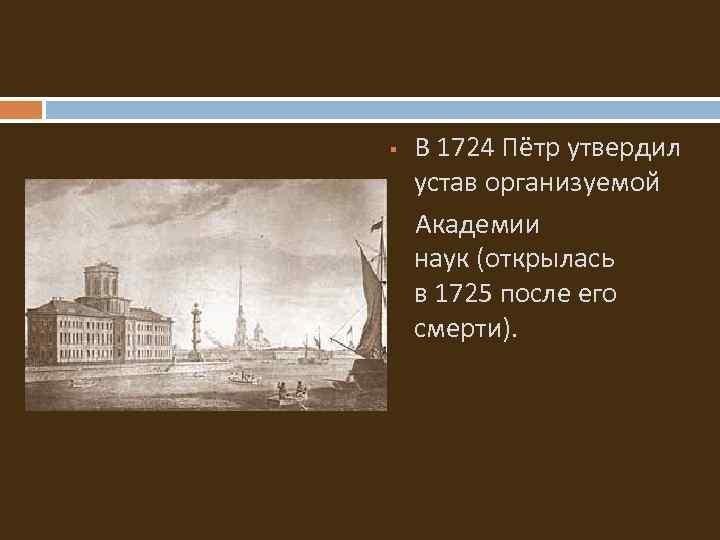 В 1724 Пётр утвердил устав организуемой Академии наук (открылась в 1725 после его