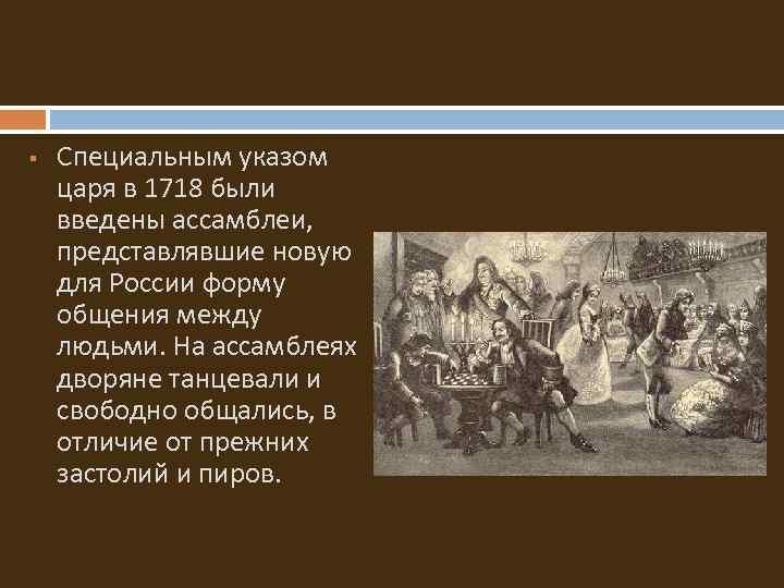 § Специальным указом царя в 1718 были введены ассамблеи, представлявшие новую для России форму