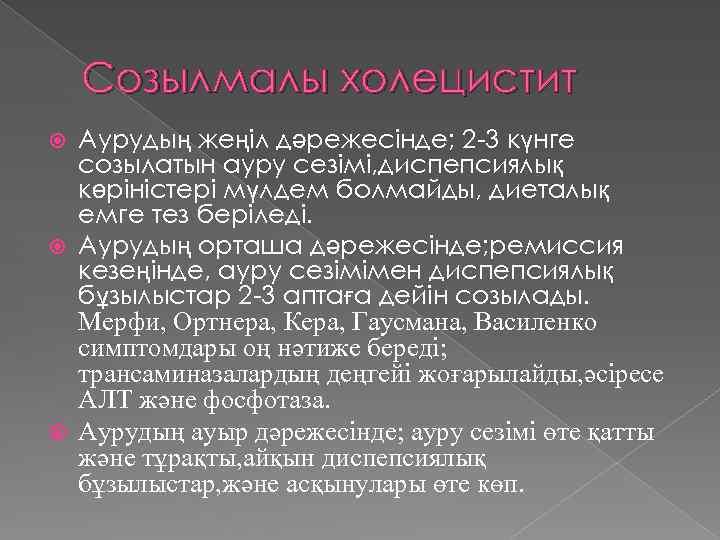 Созылмалы холецистит Аурудың жеңіл дәрежесінде; 2 -3 күнге созылатын ауру сезімі, диспепсиялық көріністері мүлдем