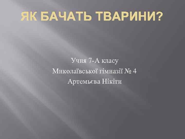 ЯК БАЧАТЬ ТВАРИНИ? Учня 7 -А класу Миколаївської гімназії № 4 Артемьєва Нікіти