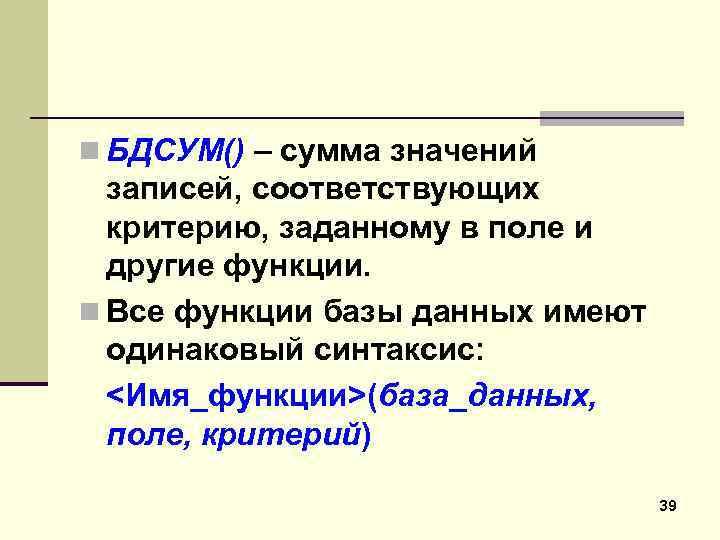 n БДСУМ() – сумма значений записей, соответствующих критерию, заданному в поле и другие функции.