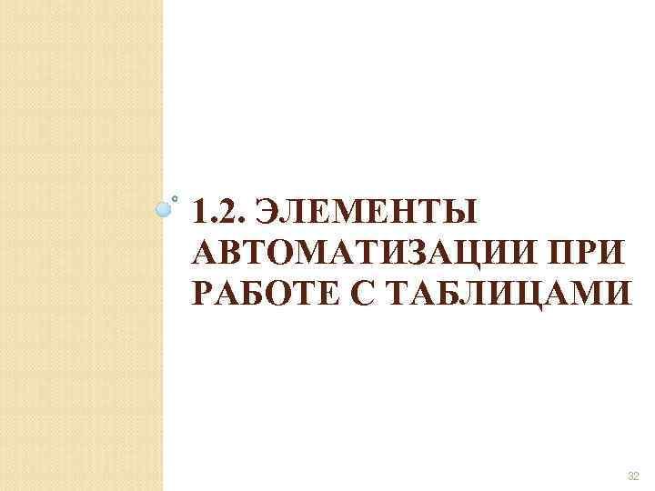 1. 2. ЭЛЕМЕНТЫ АВТОМАТИЗАЦИИ ПРИ РАБОТЕ С ТАБЛИЦАМИ 32