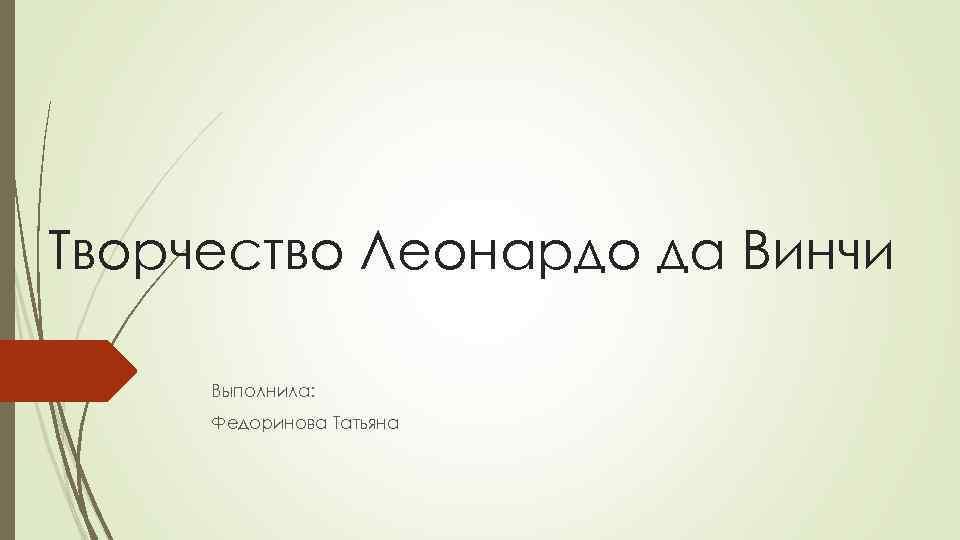 Творчество Леонардо да Винчи Выполнила: Федоринова Татьяна