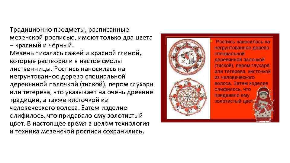 Традиционно предметы, расписанные мезенской росписью, имеют только два цвета – красный и чёрный. Мезень