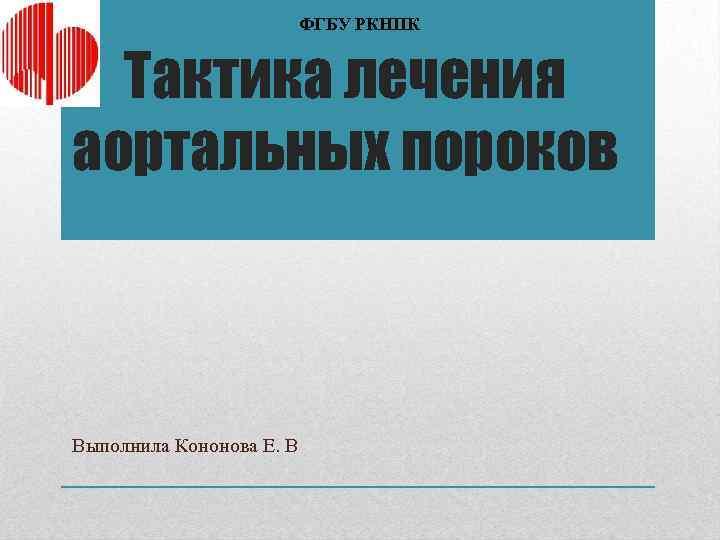 ФГБУ РКНПК Тактика лечения аортальных пороков Выполнила Кононова Е. В