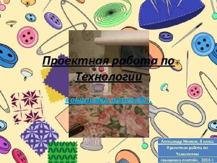 Проектная работа по Технологии «вышивка лентой» . Александр Иванов, 8 класс Проектная работа по