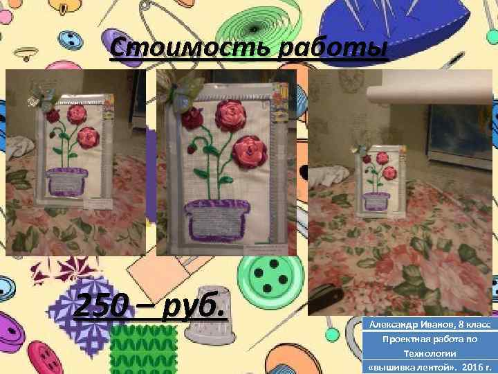 Стоимость работы 250 – руб. Александр Иванов, 8 класс Проектная работа по Технологии «вышивка