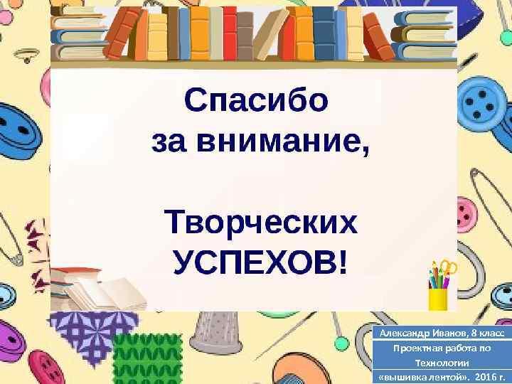 Александр Иванов, 8 класс Проектная работа по Технологии «вышивка лентой» . 2016 г.