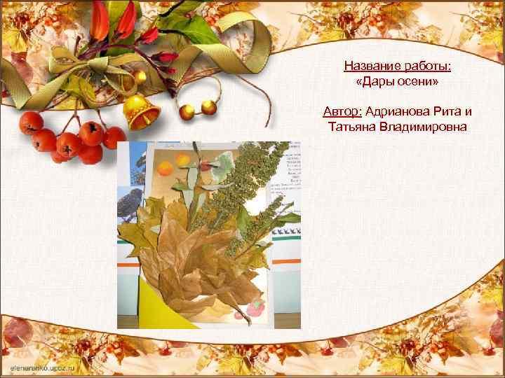 Название работы: «Дары осени» Автор: Адрианова Рита и Татьяна Владимировна