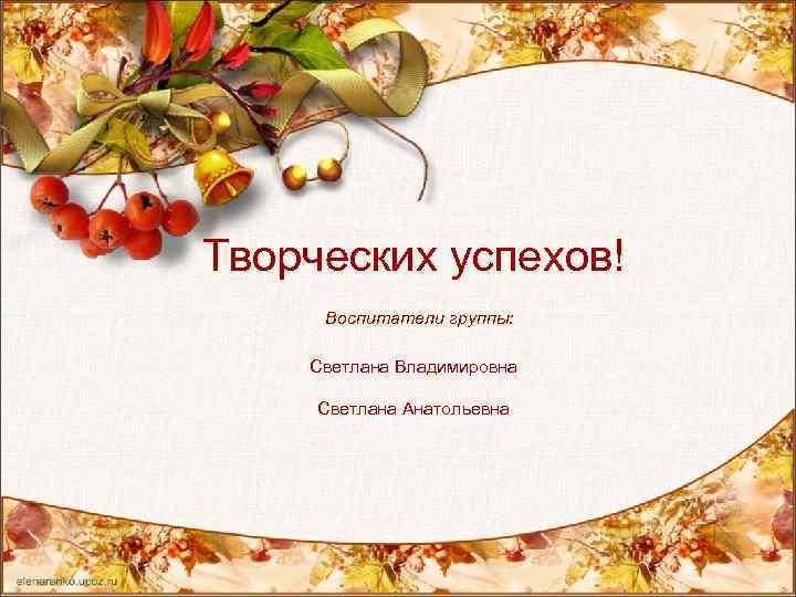 Творческих успехов! Воспитатели группы: Светлана Владимировна Светлана Анатольевна