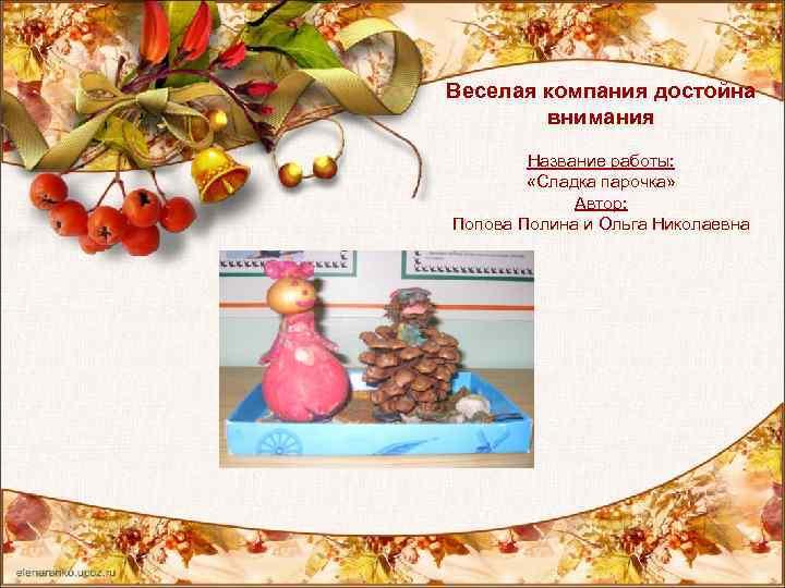 Веселая компания достойна внимания Название работы: «Сладка парочка» Автор: Попова Полина и Ольга Николаевна
