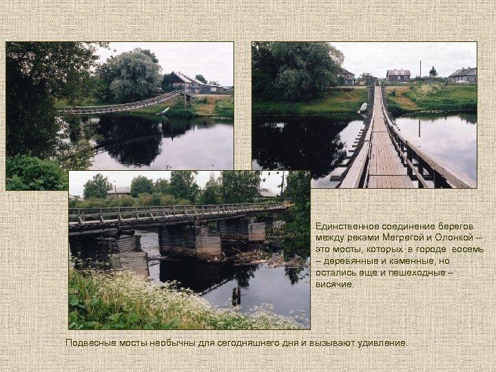 Единственное соединение берегов между реками Мегрегой и Олонкой – это мосты, которых в городе