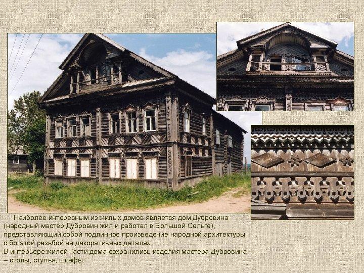 Наиболее интересным из жилых домов является дом Дубровина (народный мастер Дубровин жил и