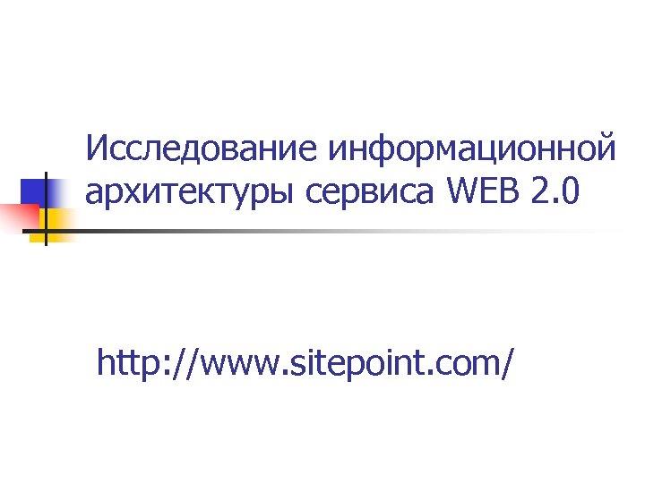 Исследование информационной архитектуры сервиса WEB 2. 0 http: //www. sitepoint. com/
