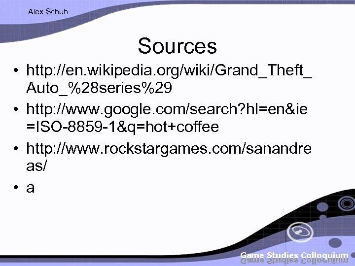 Alex Schuh Sources • http: //en. wikipedia. org/wiki/Grand_Theft_ Auto_%28 series%29 • http: //www. google.