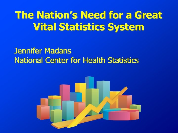 The Nation's Need for a Great Vital Statistics System Jennifer Madans National Center for