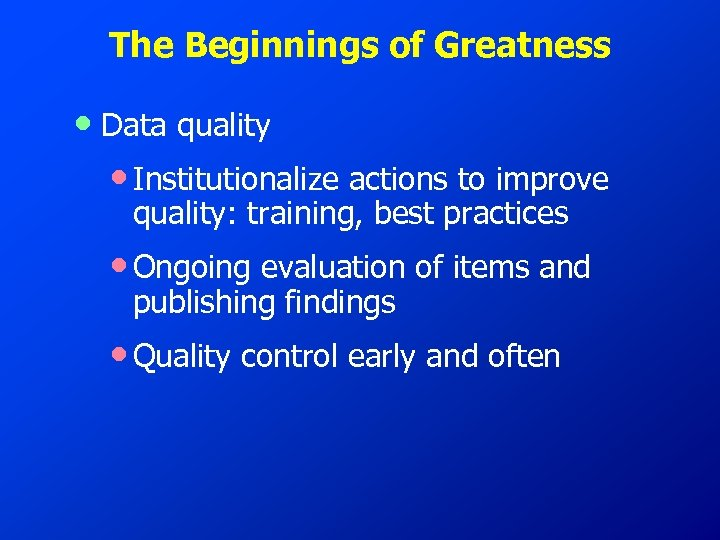 The Beginnings of Greatness • Data quality • Institutionalize actions to improve quality: training,