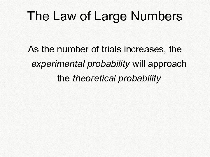 The Law of Large Numbers As the number of trials increases, the experimental probability