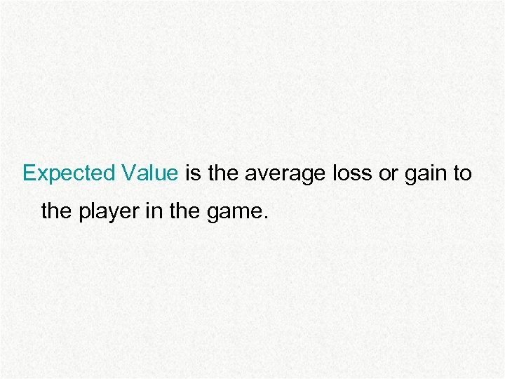 Expected Value is the average loss or gain to the player in the game.