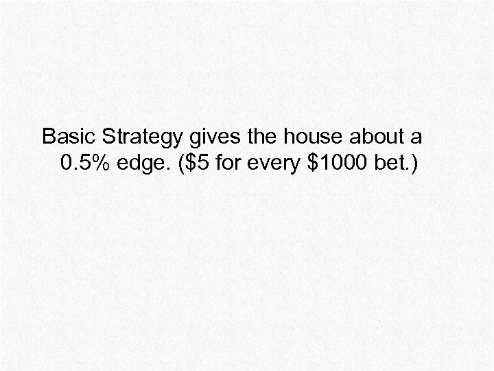 Basic Strategy gives the house about a 0. 5% edge. ($5 for every $1000