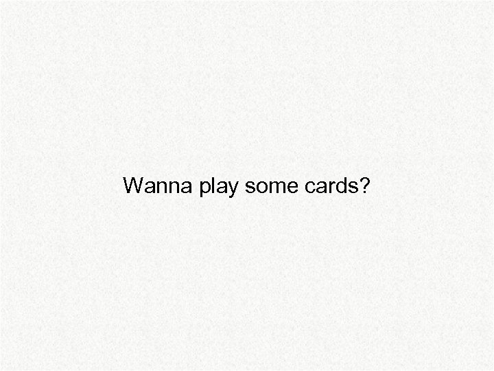 Wanna play some cards?